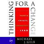 Thinking for a Change: Discovering the Power to Create, Communicate and Lead | Michael J. Gelb