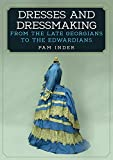 Dresses and Dressmaking: From Late Georgians to the Edwardians