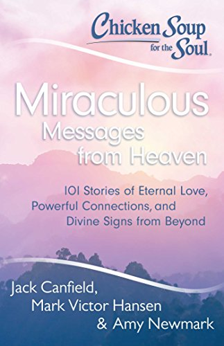 Chicken Soup for the Soul: Miraculous Messages from Heaven: 101 Stories of Eternal Love, Powerful Connections, and Divine Signs from Beyond