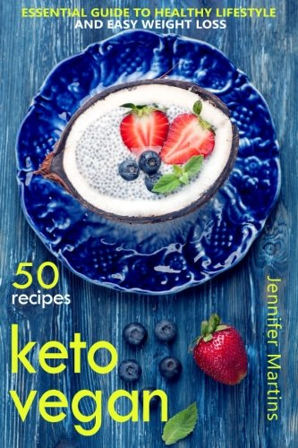 Keto Vegan: Essential Guide to Healthy Lifestyle and Easy Weight Loss; With 50 Proven, Simple and Delicious Vegetarian Ketogenic Recipes by Jennifer Martins