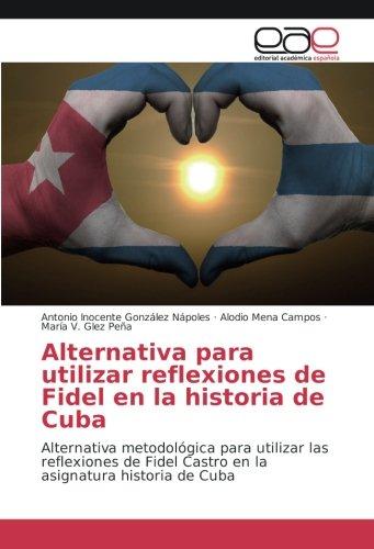 Alternativa para utilizar reflexiones de Fidel en la historia de Cuba: Alternativa metodológica para utilizar las reflexiones de Fidel Castro en la asignatura historia de Cuba (Spanish Edition)