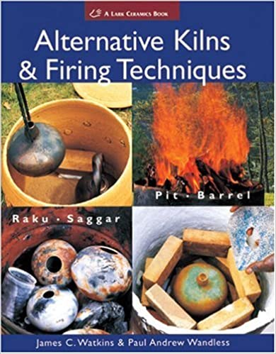Alternative Kilns & Firing Techniques: Raku * Saggar * Pit * Barrel (A Lark Ceramics Book)