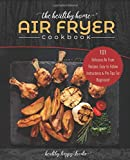 The Healthy Home Air Fryer Cookbook: 101 Delicious Air Fryer Recipes, Easy-to-Follow Instructions & Pro Tips For Beginners! (airfryer recipe book, air fryer oven)