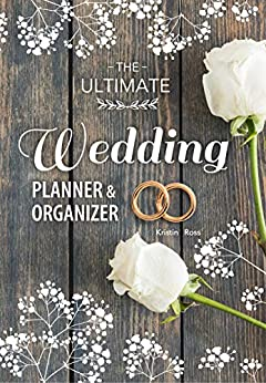 The Ultimate Wedding Planner & Organizer: Your Complete Step-by-Step Guide to Organizing and Planning Your Dream Wedding (wedding budgeting tips, advice for newlyweds, planner book, royal wedding)