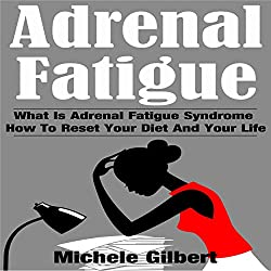 Adrenal Fatigue: What Is Adrenal Fatigue Syndrome and How to Reset Your Diet and Your Life