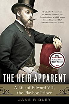 The Heir Apparent: A Life of Edward VII, the Playboy Prince by [Ridley, Jane]