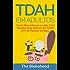TDAH em Adultos - Como Reconhecer e Lidar Com Adultos Que Sofrem de TDAH Em 30 Passos Simples