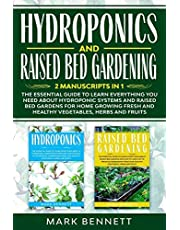 HYDROPONICS and RAISED BED GARDENING: 2 Manuscripts in 1: The Essential Guide to Learn Everything you need about Hydroponic Systems and Raised Bed Gardens for Home Growing Fresh and Healthy Vegetables, Herbs and Fruits