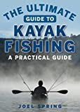 The Ultimate Guide to Kayak Fishing: A Practical Guide (The Ultimate Guides)
