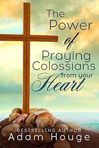 The Power of Praying Colossians from Your Heart - a 21 day devotional (Praying God's Word Daily Book 9)