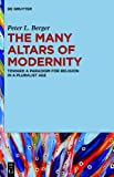 The Many Altars of Modernity : Toward a Paradigm for Religion in a Pluralist Age, Berger, Peter L., 1614516480