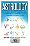 Astrology: The Complete Guide To The Zodiac Signs: Find True Love, Your Perfect Career And Your Personality Profile (Astrology, Zodiac Signs, Horoscope, Star Signs)