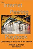 The 2014 Internet Peering Playbook : Connecting to the Core of the Internet, Norton, William B., 1937451119