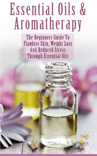 Essential Oils & Aromatherapy: The Beginner's Guide to Flawless Skin, Weight Loss and Reduced Stress Through Essential Oils (Weight Loss for Beginners: ... Energy, Balancing Metabolism & Appetite) by [P., Julianne]