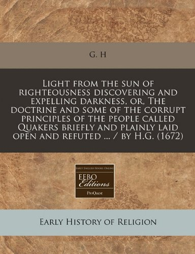 Light from the sun of righteousness discovering and expelling darkness, or, The doctrine and some of the corrupt principles of the people called ... laid open and refuted ... / by H.G. (1672) pdf epub