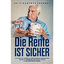 Die Rente ist sicher: So sicher ist unsere Altersvorsorge wirklich! Wie Sie trotz leerer Rentenkassen für Ihr Alter vorsorgen können (German Edition)