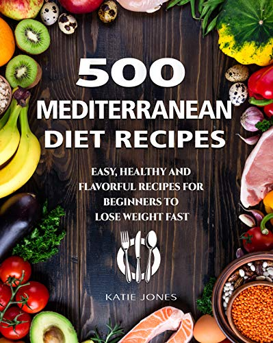 500 Mediterranean Diet Recipes: Easy, Healthy and Flavorul Recipes for Beginners to Lose Weight Fast by Katie  Jones