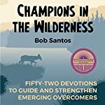 Champions in the Wilderness: Fifty-Two Devotions to Guide and Strengthen Emerging Overcomers | Bob Santos