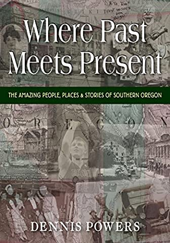 Where Past Meets Present: The Amazing People, Places & Stories of Southern Oregon (Amazing People)