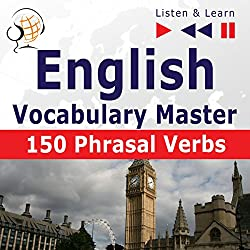 English - Vocabulary Master: 150 Phrasal Verbs - For Intermediate / Advanced Learners (Listen & Learn)
