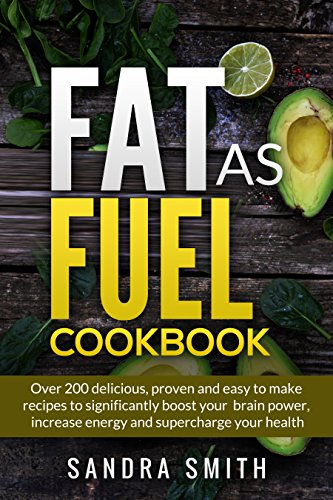 Fat as Fuel Cookbook: Over 200 proven and delicious recipes to increase your energy, mental power, and fight cancer. by Sandra Smith