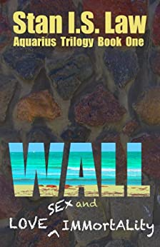 WALL - Love, Sex and Immortality (Aquarius Trilogy Book One) by [Law, Stan I.S.]