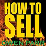 How to Sell: Overcome Fear of Rejection, Manage Your Time, Set Goals, and Never Be Unemployed | Owen Parr