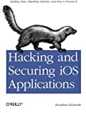Hacking and Securing IOS Applications : Stealing Data, Hijacking Software, and How to Prevent It, Zdziarski, Jonathan, 1449318746