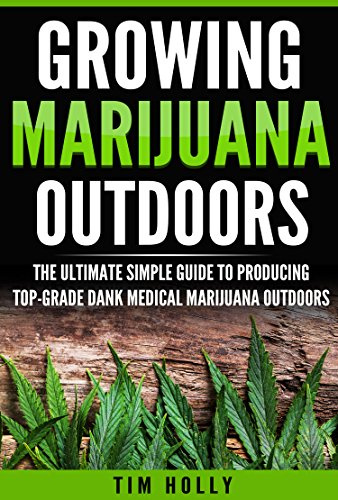Marijuana: Growing Marijuana Outdoors: The Ultimate Simple Guide To Producing Top-Grade Dank Medical Marijuana Cannabis Outdoors (Growing marijuana outdoors, ... Medical marijuana, Marijuana bible Book 1)