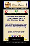 D-D-Group Strategy for Pick 4 Cash 4 Daily 4 Win 4  Lottery Games: Yields  6-12 Combinations to Focus On Monthly in Non Computerized, Mechanical Ball Lottery Drawings (999 Win the Pick 4) (Volume 1)
