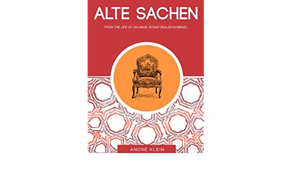 Alte Sachen: From The Life Of An Arab Scrap Dealer In Israel - a Middle East Short Story