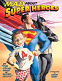 MAD about Super Heroes: By the Usual Gang of Super-Idiots
