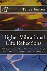 Higher Vibrational Life Reflections: 365 Expressions of Pure Divine Potential, Which Mirror the Loving Creative Spirit We Truly Are.