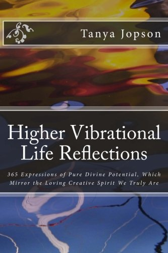 Higher Vibrational Life Reflections: 365 Expressions of Pure Divine Potential, Which Mirror the Loving Creative Spirit We Truly Are. pdf epub