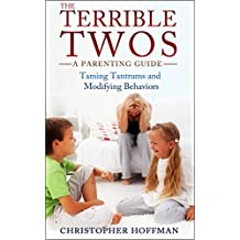 The Terrible Twos: A Parenting Guide: Taming Tantrums and Modifying Behaviors