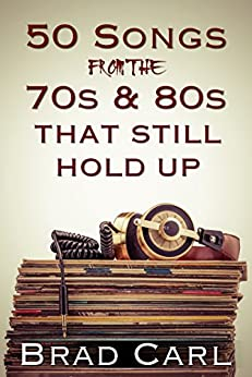 50 Songs From The 70s & 80s That Still Hold Up: Timeless Top 40 Hits by [Carl, Brad]