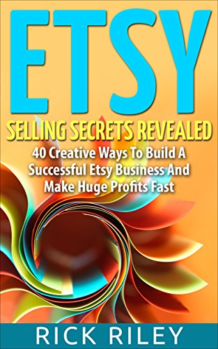 Etsy Selling Secrets Revealed: 40 Creative Ways To Build A Successful Etsy Business And Make Huge Profits Fast (Selling on Etsy, Making Money Online Book 1)