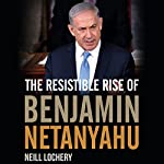 The Resistible Rise of Benjamin Netanyahu | Neill Lochery