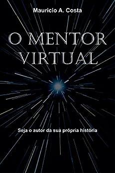 O MENTOR VIRTUAL: Seja o autor da sua própria história por [A Costa, Mauricio]