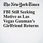 FBI Still Seeking Motive as Las Vegas Gunman's Girlfriend Returns |  The New York Times