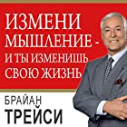 Change Your Thinking, Change Your Life: How to Unlock Your Full Potential for Success and Achievement [Russian Edition] Audiobook by Brian Tracy Narrated by Aleksiy Muzhytskyy