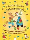 Kunterbunter Osterschmuck: Ein Bastelbuch mit vorgestanzten Teilen zum Dekorieren und Verschenken