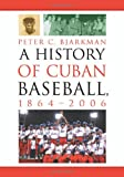 A History of Cuban Baseball, 1864-2006, Peter C. Bjarkman, 0786428295