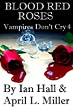 Vampires Don't Cry Book 4: Blood Red Roses, Ian Hall and April Miller, 1492163937