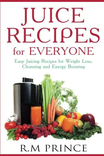 Juice Recipes for Everyone: Easy Juicing Recipes for Weight Loss, Cleansing and Energy Boosting