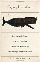 Trying Leviathan: The Nineteenth-Century New York Court Case That Put the Whale on Trial and Challenged the Order of Nature by D. Graham Burnett (2010-05-03)