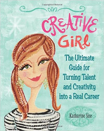 Creative Girl: The Ultimate Guide for Turning Talent and Creativity into a Real Career