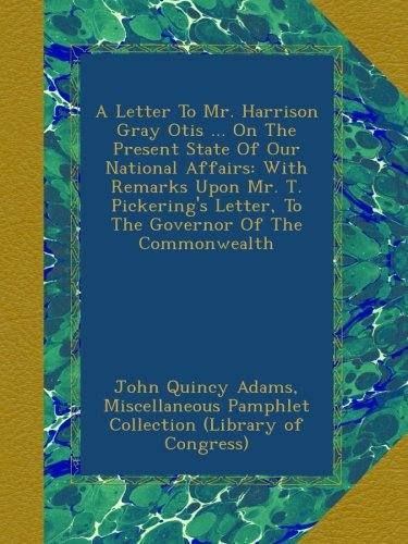 Download A Letter To Mr. Harrison Gray Otis ... On The Present State Of Our National Affairs: With Remarks Upon Mr. T. Pickering's Letter, To The Governor Of The Commonwealth pdf epub