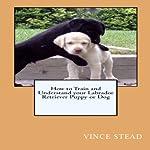 Labrador Retriever Dog Training & Behavior Book   Steve Stephens