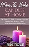 How To Make Candles At Home: The Simple DIY Guide To Making Luxurious Candles From Scratch… Even If You've Never Made Candles Before (DIY Beauty Collection Book 9)